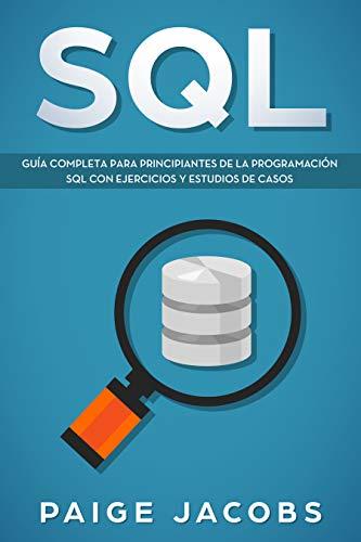 SQL: Guía completa para principiantes de la programación SQL con ejercicios y estudios de casos(Libro En Espan̆ol/SQL Spanish Book Version)