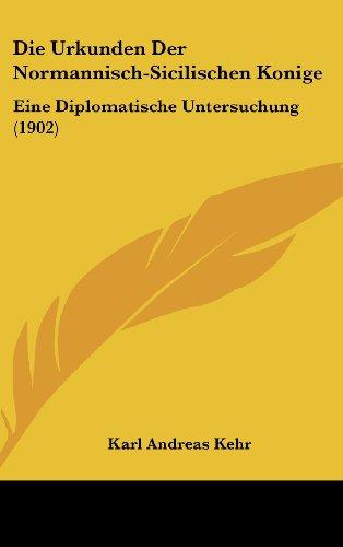 Die Urkunden Der Normannisch-Sicilischen Konige: Eine Diplomatische Untersuchung (1902)