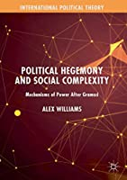 Political Hegemony and Social Complexity: Mechanisms of Power After Gramsci (International Political Theory)