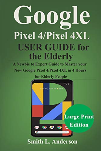 Google Pixel 4 /Pixel 4XL User Guide for the Elderly: A Newbie to Expert Guide to Master Your New Google Pixel 4/Pixel 4 XL in 4 Hours for Elderly People