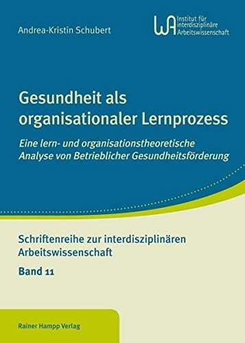 Gesundheit als organisationaler Lernprozess: Eine lern- und organisationstheoretische Analyse von Betrieblicher Gesundheitsförderung (Schriftenreihe zur interdisziplinären Arbeitswissenschaft)