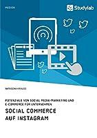 Social Commerce auf Instagram. Potenziale von Social Media-Marketing und E-Commerce fuer Unternehmen