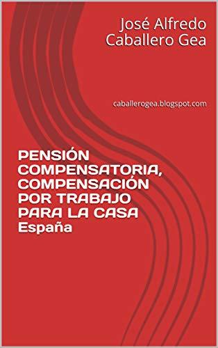 PENSIÓN COMPENSATORIA, COMPENSACIÓN POR TRABAJO PARA LA CASA España: caballerogea.blogspot.com eBook: Caballero Gea, José Alfredo: Amazon.es: Tienda Kindle