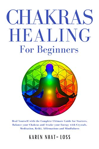 Chakras Healing for Beginners: Heal Yourself with the Complete Ultimate Guide for Starters. Balance your Chakras and Awake your Energy with Crystals, Meditation, Reiki, Affirmations and Mindfulness