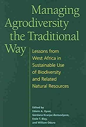 [(Managing Agrodiversity the Traditional Way : Lessons from West Africa in Sustainable Use of Biodiversity and Related Natural Resources)] [Edited by Edwin A. Gyasi ] published on (February, 2005)