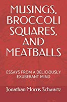 MUSINGS, BROCCOLI SQUARES, AND MEATBALLS: ESSAYS FROM A DELICIOUSLY EXUBERANT MIND