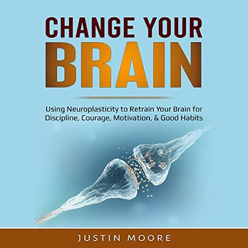 Listen Change Your Brain: Using Neuroplasticity to Retrain Your Brain for Discipline, Courage, Motivation, audio book