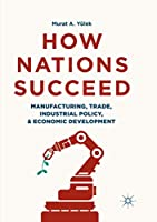 How Nations Succeed: Manufacturing, Trade, Industrial Policy, and Economic Development