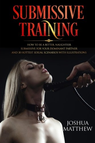 Submissive Training: How To Be A Better, Naughtier Submissive For Your Dominant Partner and 30 Hottest Sexual Scenarios with Illustrations