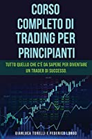 Corso Completo Di Trading Per Principianti: Tutto quello che c'è da sapere per diventare un trader di successo.
