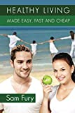 Healthy Living Made Easy, Fast and Cheap: How to Save Time and Money Whilst Achieving a Healthy Lifestyle (Health and Fitness)