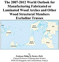 The 2007-2012 World Outlook for Manufacturing Fabricated or Laminated Wood Arches and Other Wood Structural Members Excluding Trusses