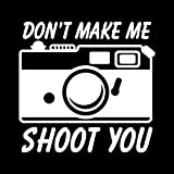 Don't Make Me Shoot You Camera Photography Vinyl Decal Sticker | Cars Trucks Vans SUVs Walls Cups Laptops | 5 Inch | White | KCD2681