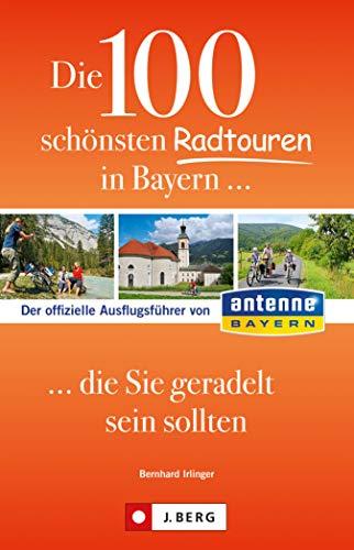 Die 100 schönsten Radtouren in Bayern, die Sie geradelt sein sollten: Der offizielle Ausflugsführer von Antenne Bayern