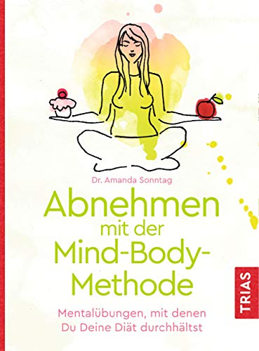 Abnehmen mit der Mind-Body-Methode: Mentalübungen, mit denen Du Deine Diät durchhältst