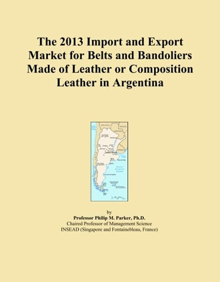うんざりパーフェルビッド体操The 2013 Import and Export Market for Belts and Bandoliers Made of Leather or Composition Leather in Argentina