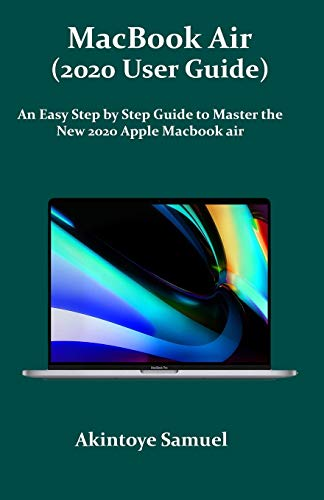 MacBook Air (2020 User Guide): An Easy Step by Step Guide to Master the New 2020 Apple Macbook air
