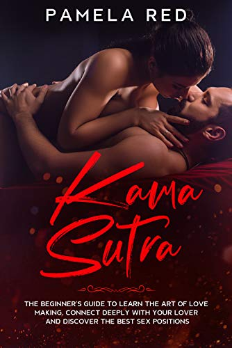 Kama Sutra: The Beginner's Guide to learn the Art of Love Making, Connect Deeply with Your Lover and Discover the Best Sex Positions
