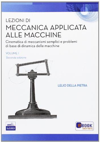 Lezioni di meccanica applicata alle macchine. Cinematica di meccanismi semplici e problemi di base della dinamica delle macchine (Vol. 1)