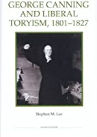 George Canning and the Liberal Toryism, 1801-1827 (Royal History Society Studies in History)