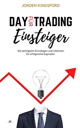 Daytrading für Einsteiger: Die wichtigsten Grundlagen und Lektionen für erfolgreiche Daytrader. (German Edition)