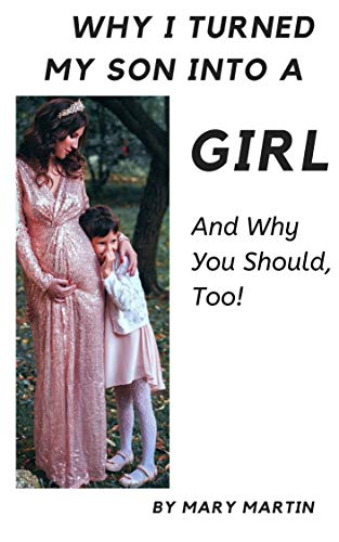Why I Turned My Son Into a Girl: And Why You Shoud, Too! by [Mary Martin]