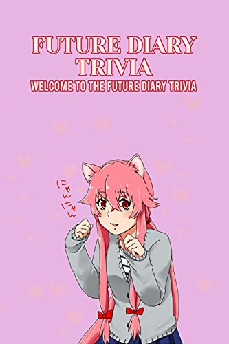 Future Diary Trivia: Welcome to the Future Diary Trivia: Things You Never Knew About The Definitive Death Game Anime (English Edition)