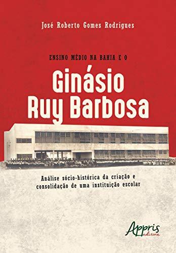 Ensino Médio na Bahia e o Ginásio Ruy Barbosa. Análise Sócio-Histórica da Criação e Consolidação de Uma Instituição Escolar