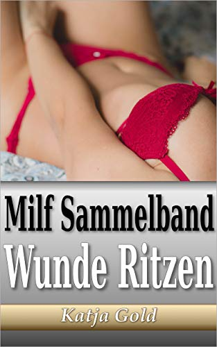 Milf Sammelband: Wunde Ritzen (Geile Geschichten: Sex. Erotik. Kopfkino. 1 – 10)