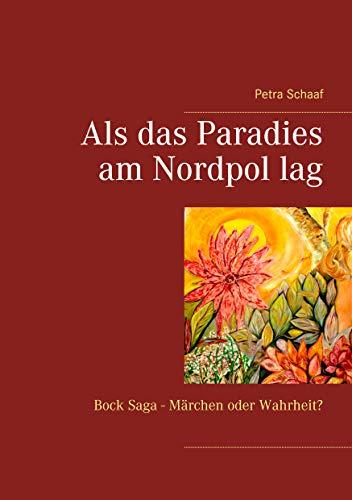 Als das Paradies am Nordpol lag: Bock Saga - Märchen oder Wahrheit?