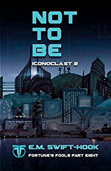 Not to Be: Iconoclast Trilogy: Book Two (Fortune's Fools 8) by [E.M. Swift-Hook]