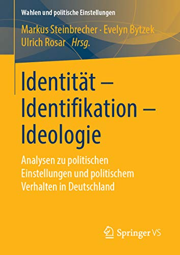 Identität - Identifikation - Ideologie: Analysen zu politischen Einstellungen und politischem Verhalten in Deutschland (Wahlen und politische Einstellungen)