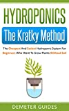 Hydroponics: The Kratky Method: The Cheapest And Easiest Hydroponic System For Beginners Who Want To Grow Plants Without Soil