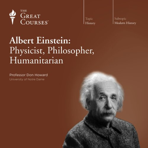 Albert Einstein: Physicist, Philosopher, Humanitarian                   Written by:                                                                                                                                 Don Howard,                                                                                        The Great Courses                               Narrated by:                                                                                                                                 Don Howard                      Length: 12 hrs and 14 mins     Not rated yet     Overall 0.0