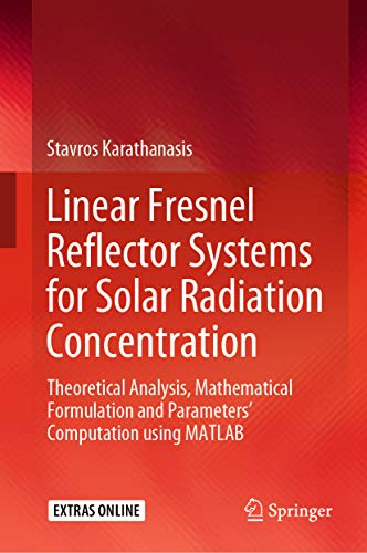 Linear Fresnel Reflector Systems for Solar Radiation Concentration: Theoretical Analysis, Mathematical Formulation and Parameters' Computation using MATLAB (English Edition)
