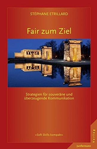 Fair zum Ziel: Strategien für souveräne und überzeugende Kommunikation (Soft Skills kompakt)