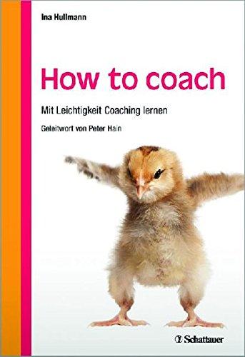 How to coach: Mit Leichtigkeit Coaching lernen - Mit einem Geleitwort von Peter Hain