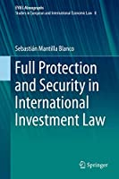 Full Protection and Security in International Investment Law (European Yearbook of International Economic Law, 8)