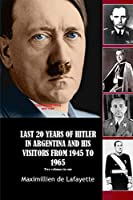 Last 20 Years of Hitler in Argentina and His Visitors from 1945 to 1965