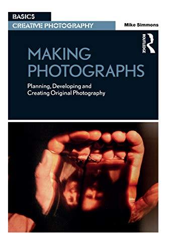 Making Photographs: Planning, Developing and Creating Original Photography (Basics Creative Photography)