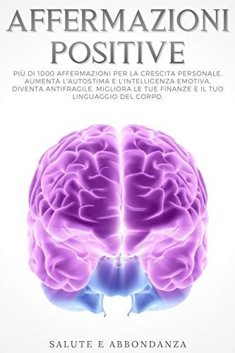 Affermazioni Positive: Più di 1000 affermazioni per la crescita personale. Aumenta l'autostima e l'intelligenza emotiva, diventa antifragile, migliora le tue finanze e il tuo linguaggio del corpo.