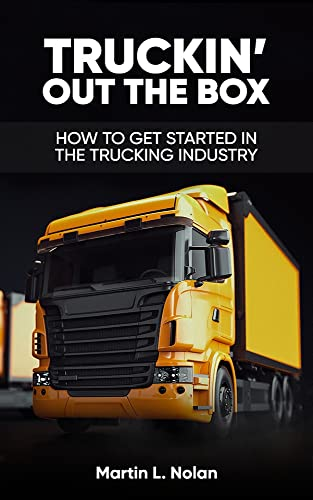 TRUCKIN' OUT THE BOX: HOW TO GET STARTED IN THE TRUCKING INDUSTRY (English Edition)