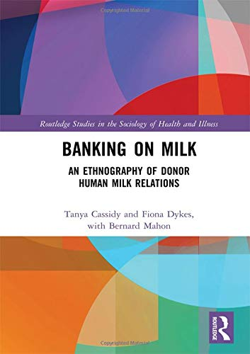 Banking on Milk: An Ethnography of Donor Human Milk Relations (Routledge Studies in the Sociology of Health and Illness)