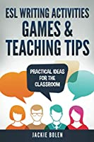 ESL Writing Activities, Games & Teaching Tips: Practical Ideas for the Classroom