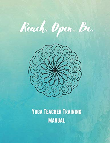 Reach. Open. Be.: Yoga Teacher Training Manual