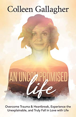 An Uncompromised Life: Overcome Trauma and Heartbreak, Experience the Unexplainable, and Truly Fall