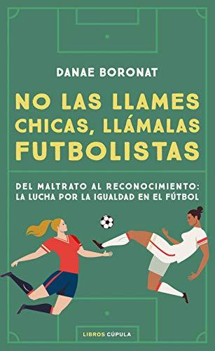 No las llames chicas, llámalas futbolistas: Del maltrato al reconocimiento: la lucha por la igualdad en el futbol (Deportes)