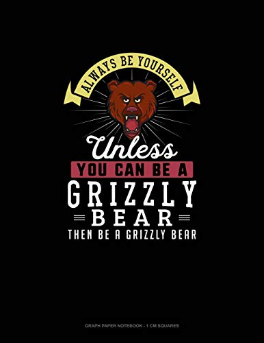 Always Be Yourself Unless You Can Be A Grizzly Bear Then Be A Grizzly Bear: Graph Paper Notebook - 1 cm Squares: 121