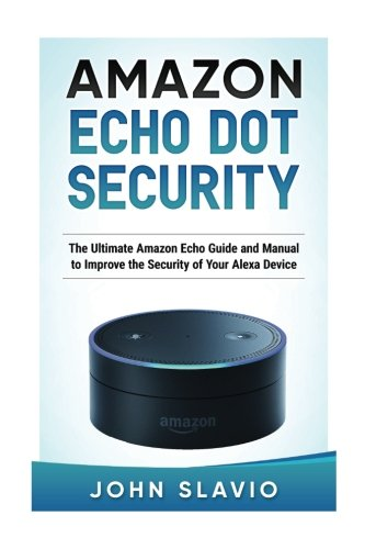 Amazon Echo Dot Security: The Ultimate Amazon Echo Guide and Manual to Improve the Security of Your Alexa Device: Volume 1 (Amazon Echo and Amazon Echo Dot User Guide)