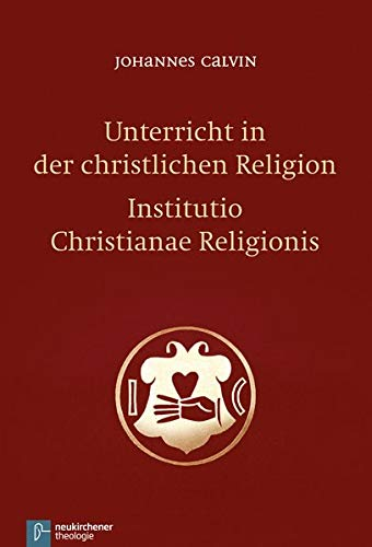 Unterricht in der christlichen Religion - Institutio Christianae Religionis
